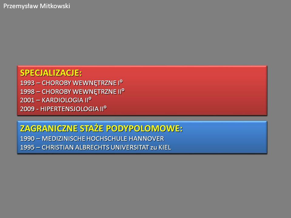 Przemysław MitkowskiSPECJALIZACJE: 1993 – CHOROBY WEWNĘTRZNE I 1998 – CHOROBY WEWNĘTRZNE II 2001 – KARDIOLOGIA II 2009 - HIPERTENSJOLOGIA II SPECJALIZACJE: 1993 – CHOROBY WEWNĘTRZNE I 1998 – CHOROBY WEWNĘTRZNE II 2001 – KARDIOLOGIA II 2009 - HIPERTENSJOLOGIA II ZAGRANICZNE STAŻE PODYPOLOMOWE: 1990 – MEDIZINISCHE HOCHSCHULE HANNOVER 1995 – CHRISTIAN ALBRECHTS UNIVERSITAT zu KIEL ZAGRANICZNE STAŻE PODYPOLOMOWE: 1990 – MEDIZINISCHE HOCHSCHULE HANNOVER 1995 – CHRISTIAN ALBRECHTS UNIVERSITAT zu KIEL
