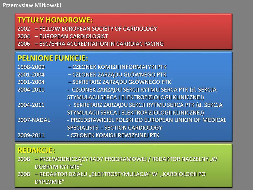 Przemysław Mitkowski TYTUŁY HONOROWE: 2002 – FELLOW EUROPEAN SOCIETY OF CARDIOLOGY 2004 – EUROPEAN CARDIOLOGIST 2006 – ESC/EHRA ACCREDITATION IN CARRDIAC PACING TYTUŁY HONOROWE: 2002 – FELLOW EUROPEAN SOCIETY OF CARDIOLOGY 2004 – EUROPEAN CARDIOLOGIST 2006 – ESC/EHRA ACCREDITATION IN CARRDIAC PACING PEŁNIONE FUNKCJE: 1998-2009 – CZŁONEK KOMISJI INFORMATYKI PTK 2001-2004 – CZŁONEK ZARZĄDU GŁÓWNEGO PTK 2001-2004 – SEKRETARZ ZARZĄDU GŁÓWNEGO PTK 2004-2011- CZŁONEK ZARZĄDU SEKCJI RYTMU SERCA PTK (d.