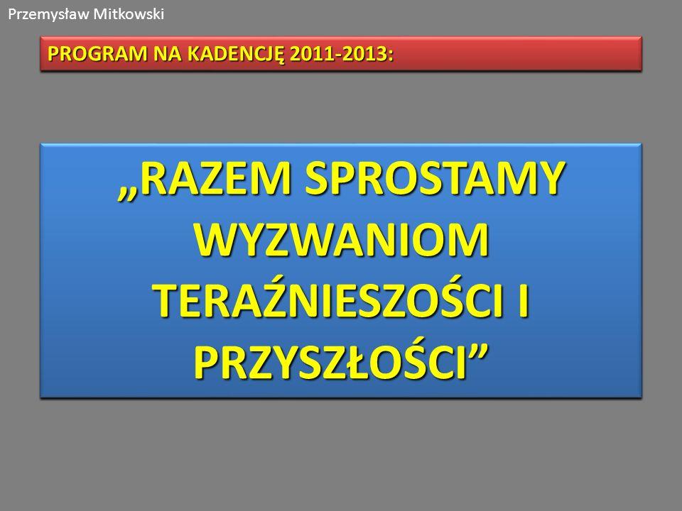 Przemysław Mitkowski PROGRAM NA KADENCJĘ 2011-2013: RAZEM SPROSTAMY WYZWANIOM TERAŹNIESZOŚCI I PRZYSZŁOŚCI