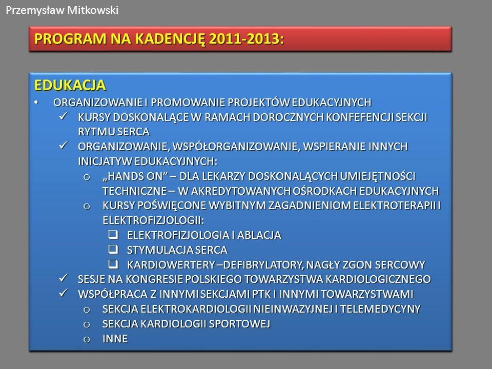 Przemysław Mitkowski PROGRAM NA KADENCJĘ 2011-2013: EDUKACJA ORGANIZOWANIE I PROMOWANIE PROJEKTÓW EDUKACYJNYCH ORGANIZOWANIE I PROMOWANIE PROJEKTÓW EDUKACYJNYCH KURSY DOSKONALĄCE W RAMACH DOROCZNYCH KONFEFENCJI SEKCJI RYTMU SERCA KURSY DOSKONALĄCE W RAMACH DOROCZNYCH KONFEFENCJI SEKCJI RYTMU SERCA ORGANIZOWANIE, WSPÓŁORGANIZOWANIE, WSPIERANIE INNYCH INICJATYW EDUKACYJNYCH: ORGANIZOWANIE, WSPÓŁORGANIZOWANIE, WSPIERANIE INNYCH INICJATYW EDUKACYJNYCH: o HANDS ON – DLA LEKARZY DOSKONALĄCYCH UMIEJĘTNOŚCI TECHNICZNE – W AKREDYTOWANYCH OŚRODKACH EDUKACYJNYCH o KURSY POŚWIĘCONE WYBITNYM ZAGADNIENIOM ELEKTROTERAPII I ELEKTROFIZJOLOGII: ELEKTROFIZJOLOGIA I ABLACJA ELEKTROFIZJOLOGIA I ABLACJA STYMULACJA SERCA STYMULACJA SERCA KARDIOWERTERY –DEFIBRYLATORY, NAGŁY ZGON SERCOWY KARDIOWERTERY –DEFIBRYLATORY, NAGŁY ZGON SERCOWY SESJE NA KONGRESIE POLSKIEGO TOWARZYSTWA KARDIOLOGICZNEGO SESJE NA KONGRESIE POLSKIEGO TOWARZYSTWA KARDIOLOGICZNEGO WSPÓŁPRACA Z INNYMI SEKCJAMI PTK I INNYMI TOWARZYSTWAMI WSPÓŁPRACA Z INNYMI SEKCJAMI PTK I INNYMI TOWARZYSTWAMI o SEKCJA ELEKTROKARDIOLOGII NIEINWAZYJNEJ I TELEMEDYCYNY o SEKCJA KARDIOLOGII SPORTOWEJ o INNE EDUKACJA ORGANIZOWANIE I PROMOWANIE PROJEKTÓW EDUKACYJNYCH ORGANIZOWANIE I PROMOWANIE PROJEKTÓW EDUKACYJNYCH KURSY DOSKONALĄCE W RAMACH DOROCZNYCH KONFEFENCJI SEKCJI RYTMU SERCA KURSY DOSKONALĄCE W RAMACH DOROCZNYCH KONFEFENCJI SEKCJI RYTMU SERCA ORGANIZOWANIE, WSPÓŁORGANIZOWANIE, WSPIERANIE INNYCH INICJATYW EDUKACYJNYCH: ORGANIZOWANIE, WSPÓŁORGANIZOWANIE, WSPIERANIE INNYCH INICJATYW EDUKACYJNYCH: o HANDS ON – DLA LEKARZY DOSKONALĄCYCH UMIEJĘTNOŚCI TECHNICZNE – W AKREDYTOWANYCH OŚRODKACH EDUKACYJNYCH o KURSY POŚWIĘCONE WYBITNYM ZAGADNIENIOM ELEKTROTERAPII I ELEKTROFIZJOLOGII: ELEKTROFIZJOLOGIA I ABLACJA ELEKTROFIZJOLOGIA I ABLACJA STYMULACJA SERCA STYMULACJA SERCA KARDIOWERTERY –DEFIBRYLATORY, NAGŁY ZGON SERCOWY KARDIOWERTERY –DEFIBRYLATORY, NAGŁY ZGON SERCOWY SESJE NA KONGRESIE POLSKIEGO TOWARZYSTWA KARDIOLOGICZNEGO SESJE NA KONGRESIE POLSKI