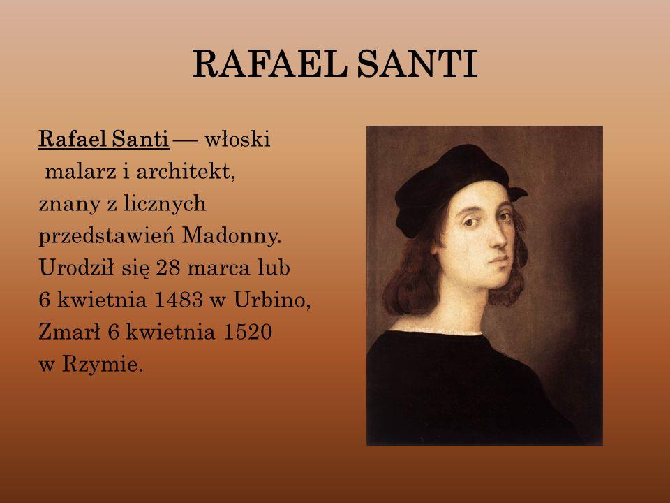 RAFAEL SANTI Rafael Santi –– włoski malarz i architekt, znany z licznych przedstawień Madonny. Urodził się 28 marca lub 6 kwietnia 1483 w Urbino, Zmar