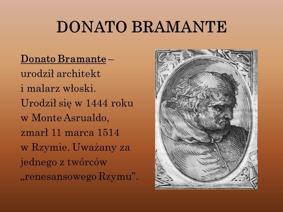 DONATO BRAMANTE Donato Bramante – urodził architekt i malarz włoski. Urodził się w 1444 roku w Monte Asrualdo, zmarł 11 marca 1514 w Rzymie. Uważany z