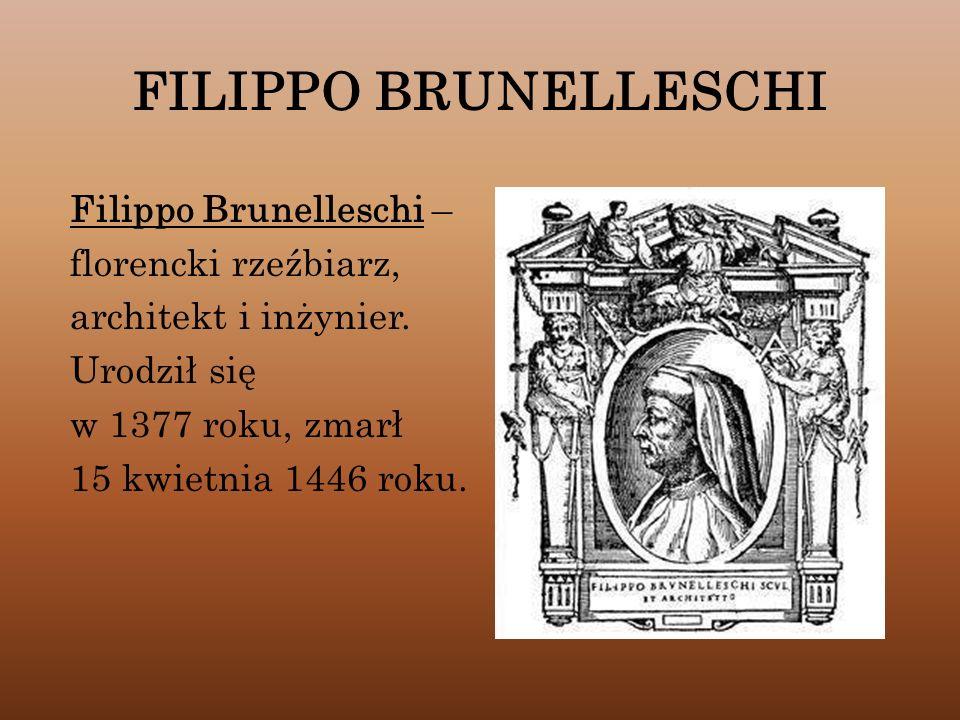 FILIPPO BRUNELLESCHI Filippo Brunelleschi – florencki rzeźbiarz, architekt i inżynier. Urodził się w 1377 roku, zmarł 15 kwietnia 1446 roku.