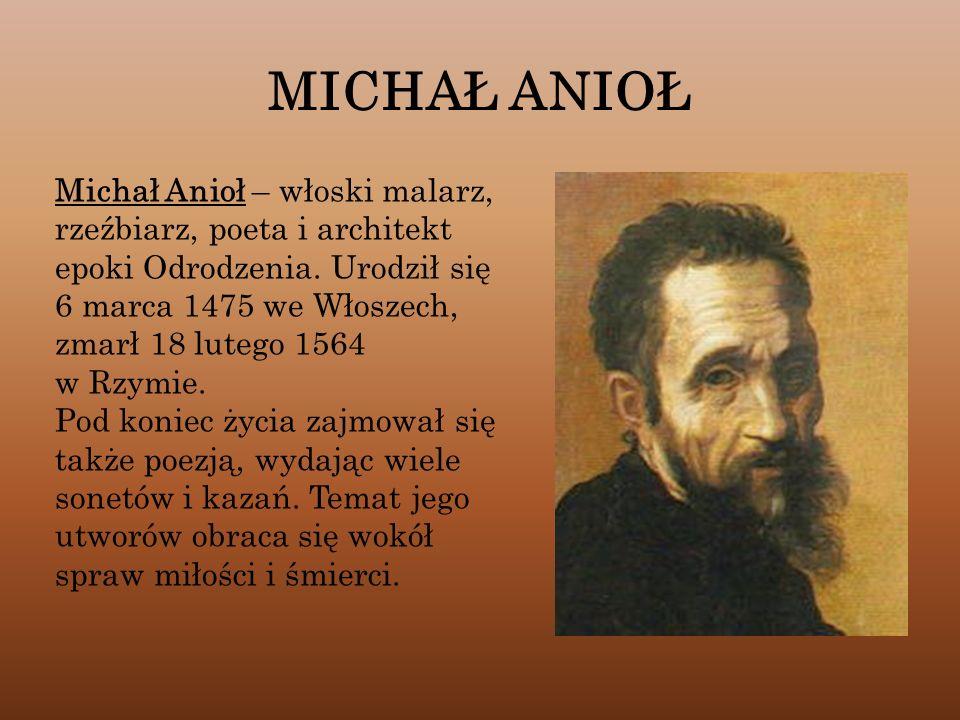 MICHAŁ ANIOŁ Michał Anioł – włoski malarz, rzeźbiarz, poeta i architekt epoki Odrodzenia. Urodził się 6 marca 1475 we Włoszech, zmarł 18 lutego 1564 w