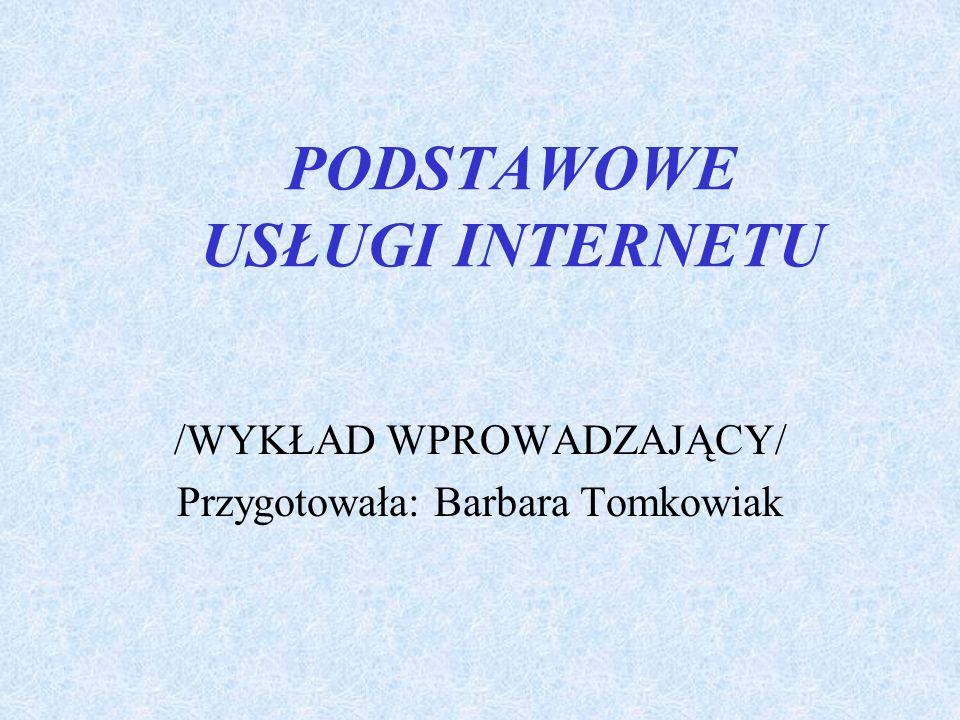 PODSTAWOWE USŁUGI INTERNETU /WYKŁAD WPROWADZAJĄCY/ Przygotowała: Barbara Tomkowiak