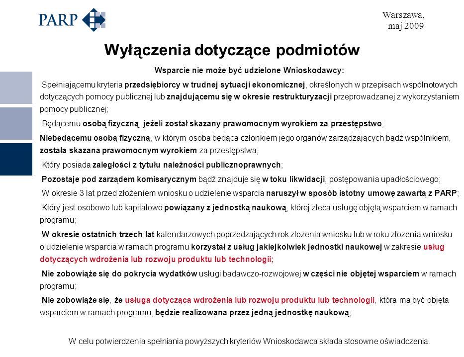 Warszawa, maj 2009 Wyłączenia dotyczące podmiotów Wsparcie nie może być udzielone Wnioskodawcy: Spełniającemu kryteria przedsiębiorcy w trudnej sytuacji ekonomicznej, określonych w przepisach wspólnotowych dotyczących pomocy publicznej lub znajdującemu się w okresie restrukturyzacji przeprowadzanej z wykorzystaniem pomocy publicznej; Będącemu osobą fizyczną, jeżeli został skazany prawomocnym wyrokiem za przestępstwo; Niebędącemu osobą fizyczną, w którym osoba będąca członkiem jego organów zarządzających bądź wspólnikiem, została skazana prawomocnym wyrokiem za przestępstwa; Który posiada zaległości z tytułu należności publicznoprawnych; Pozostaje pod zarządem komisarycznym bądź znajduje się w toku likwidacji, postępowania upadłościowego; W okresie 3 lat przed złożeniem wniosku o udzielenie wsparcia naruszył w sposób istotny umowę zawartą z PARP; Który jest osobowo lub kapitałowo powiązany z jednostką naukową, której zleca usługę objętą wsparciem w ramach programu; W okresie ostatnich trzech lat kalendarzowych poprzedzających rok złożenia wniosku lub w roku złożenia wniosku o udzielenie wsparcia w ramach programu korzystał z usług jakiejkolwiek jednostki naukowej w zakresie usług dotyczących wdrożenia lub rozwoju produktu lub technologii; Nie zobowiąże się do pokrycia wydatków usługi badawczo-rozwojowej w części nie objętej wsparciem w ramach programu; Nie zobowiąże się, że usługa dotycząca wdrożenia lub rozwoju produktu lub technologii, która ma być objęta wsparciem w ramach programu, będzie realizowana przez jedną jednostkę naukową; W celu potwierdzenia spełniania powyższych kryteriów Wnioskodawca składa stosowne oświadczenia.