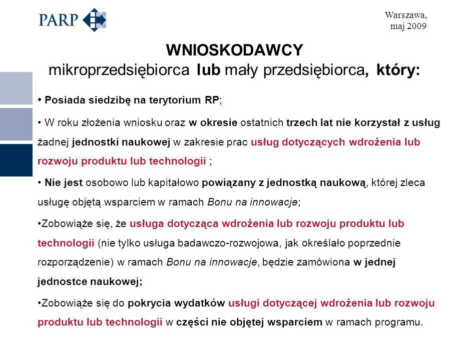 Warszawa, maj 2009 WNIOSKODAWCY mikroprzedsiębiorca lub mały przedsiębiorca, który: Posiada siedzibę na terytorium RP; W roku złożenia wniosku oraz w okresie ostatnich trzech lat nie korzystał z usług żadnej jednostki naukowej w zakresie prac usług dotyczących wdrożenia lub rozwoju produktu lub technologii ; Nie jest osobowo lub kapitałowo powiązany z jednostką naukową, której zleca usługę objętą wsparciem w ramach Bonu na innowacje; Zobowiąże się, że usługa dotycząca wdrożenia lub rozwoju produktu lub technologii (nie tylko usługa badawczo-rozwojowa, jak określało poprzednie rozporządzenie) w ramach Bonu na innowacje, będzie zamówiona w jednej jednostce naukowej; Zobowiąże się do pokrycia wydatków usługi dotyczącej wdrożenia lub rozwoju produktu lub technologii w części nie objętej wsparciem w ramach programu.