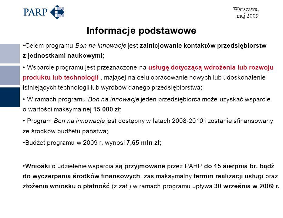 Warszawa, maj 2009 Informacje podstawowe Celem programu Bon na innowacje jest zainicjowanie kontaktów przedsiębiorstw z jednostkami naukowymi; Wsparcie programu jest przeznaczone na usługę dotyczącą wdrożenia lub rozwoju produktu lub technologii, mającej na celu opracowanie nowych lub udoskonalenie istniejących technologii lub wyrobów danego przedsiębiorstwa; W ramach programu Bon na innowacje jeden przedsiębiorca może uzyskać wsparcie o wartości maksymalnej 15 000 zł; Program Bon na innowacje jest dostępny w latach 2008-2010 i zostanie sfinansowany ze środków budżetu państwa; Budżet programu w 2009 r.
