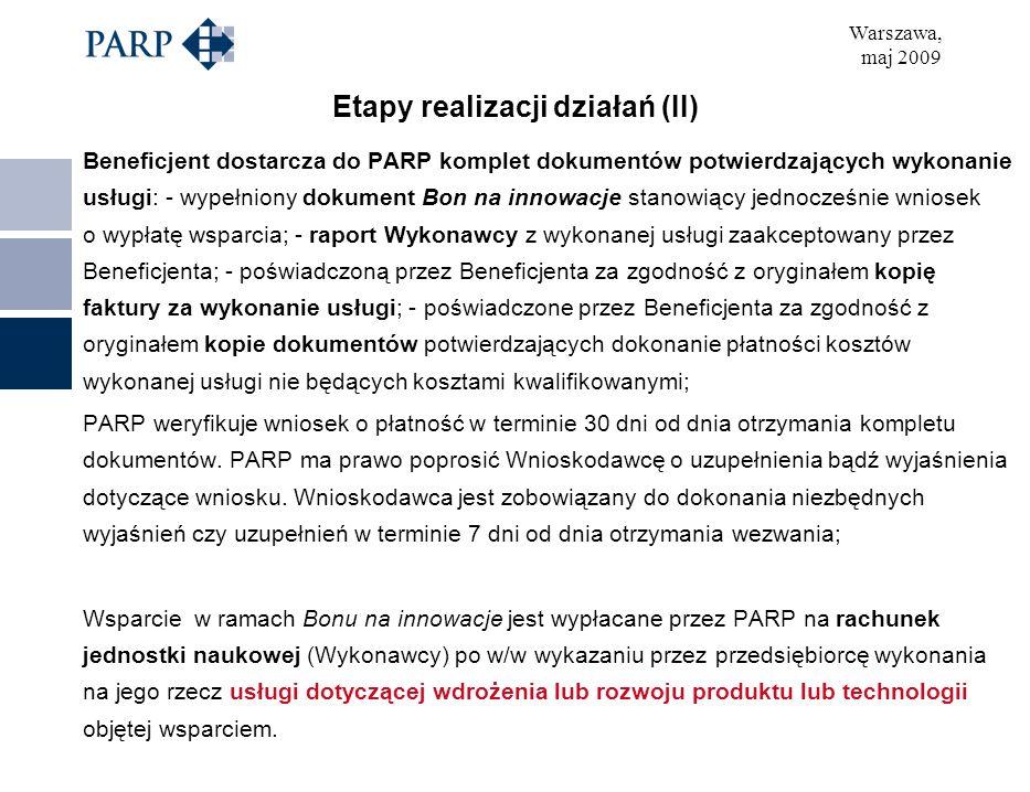 Warszawa, maj 2009 Etapy realizacji działań (II) Beneficjent dostarcza do PARP komplet dokumentów potwierdzających wykonanie usługi: - wypełniony dokument Bon na innowacje stanowiący jednocześnie wniosek o wypłatę wsparcia; - raport Wykonawcy z wykonanej usługi zaakceptowany przez Beneficjenta; - poświadczoną przez Beneficjenta za zgodność z oryginałem kopię faktury za wykonanie usługi; - poświadczone przez Beneficjenta za zgodność z oryginałem kopie dokumentów potwierdzających dokonanie płatności kosztów wykonanej usługi nie będących kosztami kwalifikowanymi; PARP weryfikuje wniosek o płatność w terminie 30 dni od dnia otrzymania kompletu dokumentów.