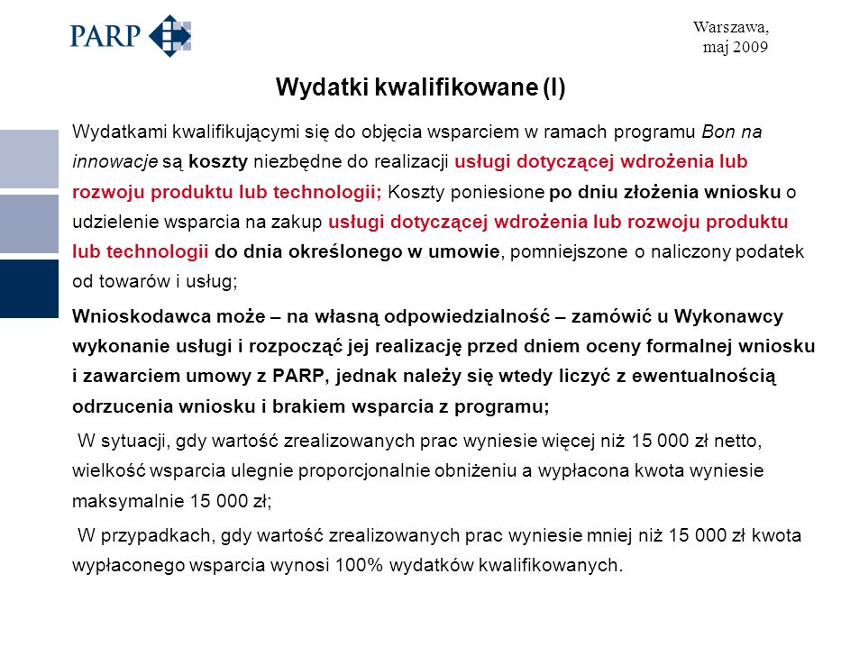 Warszawa, maj 2009 Wydatki kwalifikowane (I) Wydatkami kwalifikującymi się do objęcia wsparciem w ramach programu Bon na innowacje są koszty niezbędne do realizacji usługi dotyczącej wdrożenia lub rozwoju produktu lub technologii; Koszty poniesione po dniu złożenia wniosku o udzielenie wsparcia na zakup usługi dotyczącej wdrożenia lub rozwoju produktu lub technologii do dnia określonego w umowie, pomniejszone o naliczony podatek od towarów i usług; Wnioskodawca może – na własną odpowiedzialność – zamówić u Wykonawcy wykonanie usługi i rozpocząć jej realizację przed dniem oceny formalnej wniosku i zawarciem umowy z PARP, jednak należy się wtedy liczyć z ewentualnością odrzucenia wniosku i brakiem wsparcia z programu; W sytuacji, gdy wartość zrealizowanych prac wyniesie więcej niż 15 000 zł netto, wielkość wsparcia ulegnie proporcjonalnie obniżeniu a wypłacona kwota wyniesie maksymalnie 15 000 zł; W przypadkach, gdy wartość zrealizowanych prac wyniesie mniej niż 15 000 zł kwota wypłaconego wsparcia wynosi 100% wydatków kwalifikowanych.