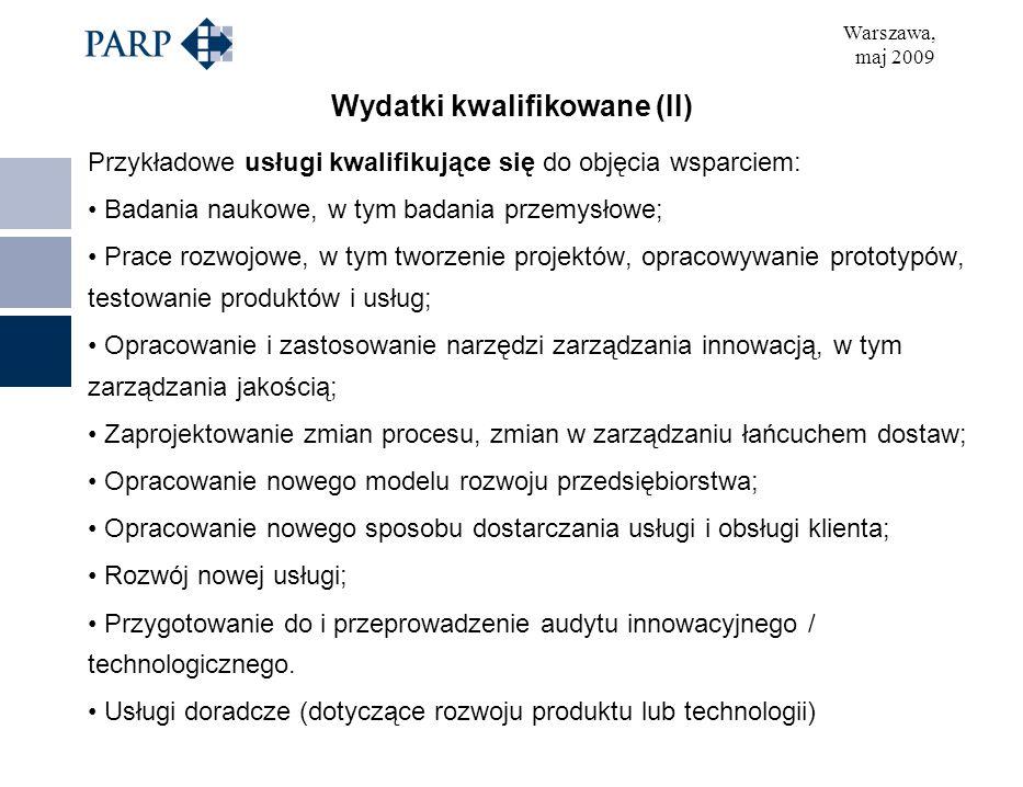 Warszawa, maj 2009 Wydatki kwalifikowane (II) Przykładowe usługi kwalifikujące się do objęcia wsparciem: Badania naukowe, w tym badania przemysłowe; Prace rozwojowe, w tym tworzenie projektów, opracowywanie prototypów, testowanie produktów i usług; Opracowanie i zastosowanie narzędzi zarządzania innowacją, w tym zarządzania jakością; Zaprojektowanie zmian procesu, zmian w zarządzaniu łańcuchem dostaw; Opracowanie nowego modelu rozwoju przedsiębiorstwa; Opracowanie nowego sposobu dostarczania usługi i obsługi klienta; Rozwój nowej usługi; Przygotowanie do i przeprowadzenie audytu innowacyjnego / technologicznego.