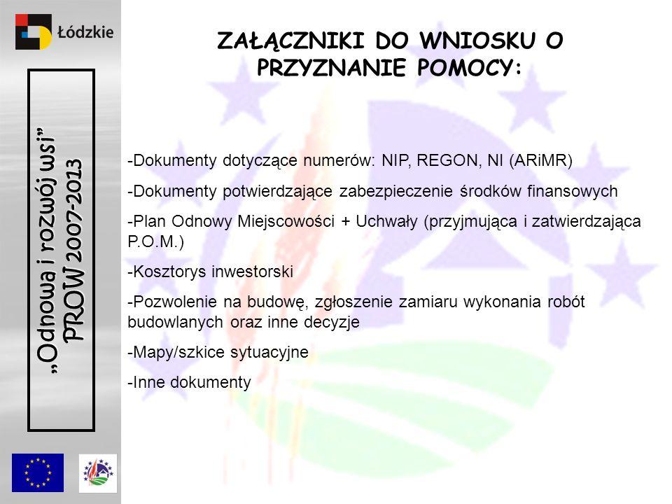 Odnowa i rozwój wsi PROW 2007-2013 ZAŁĄCZNIKI DO WNIOSKU O PRZYZNANIE POMOCY: -Dokumenty dotyczące numerów: NIP, REGON, NI (ARiMR) -Dokumenty potwierdzające zabezpieczenie środków finansowych -Plan Odnowy Miejscowości + Uchwały (przyjmująca i zatwierdzająca P.O.M.) -Kosztorys inwestorski -Pozwolenie na budowę, zgłoszenie zamiaru wykonania robót budowlanych oraz inne decyzje -Mapy/szkice sytuacyjne -Inne dokumenty