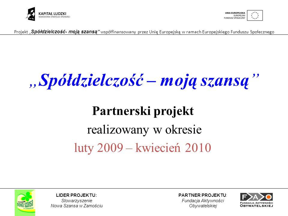 Projekt Spółdzielczość- moją szansą współfinansowany przez Unię Europejską w ramach Europejskiego Funduszu Społecznego PARTNER PROJEKTU: Fundacja Aktywności Obywatelskiej LIDER PROJEKTU: Stowarzyszenie Nowa Szansa w Zamościu Spółdzielczość – moją szansą Partnerski projekt realizowany w okresie luty 2009 – kwiecień 2010