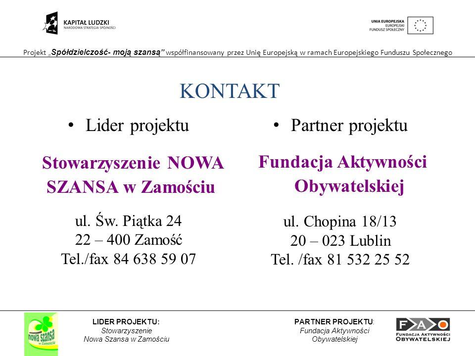 Projekt Spółdzielczość- moją szansą współfinansowany przez Unię Europejską w ramach Europejskiego Funduszu Społecznego PARTNER PROJEKTU: Fundacja Aktywności Obywatelskiej LIDER PROJEKTU: Stowarzyszenie Nowa Szansa w Zamościu KONTAKT Lider projektu Stowarzyszenie NOWA SZANSA w Zamościu ul.