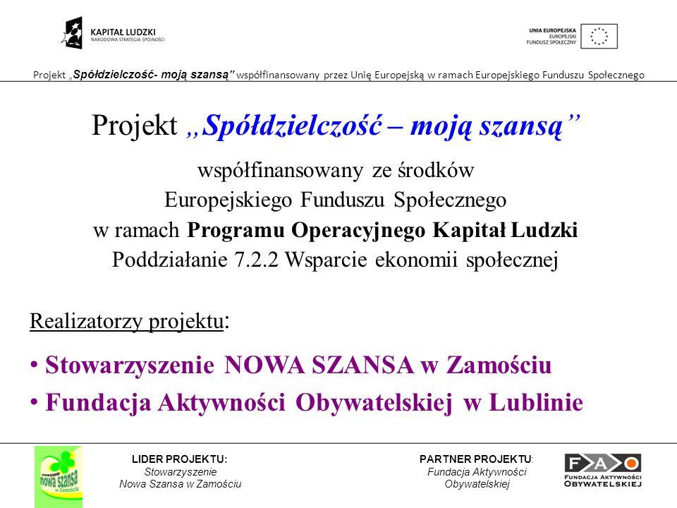 Projekt Spółdzielczość- moją szansą współfinansowany przez Unię Europejską w ramach Europejskiego Funduszu Społecznego PARTNER PROJEKTU: Fundacja Aktywności Obywatelskiej LIDER PROJEKTU: Stowarzyszenie Nowa Szansa w Zamościu Projekt Spółdzielczość – moją szansą współfinansowany ze środków Europejskiego Funduszu Społecznego w ramach Programu Operacyjnego Kapitał Ludzki Poddziałanie 7.2.2 Wsparcie ekonomii społecznej Realizatorzy projektu : Stowarzyszenie NOWA SZANSA w Zamościu Fundacja Aktywności Obywatelskiej w Lublinie
