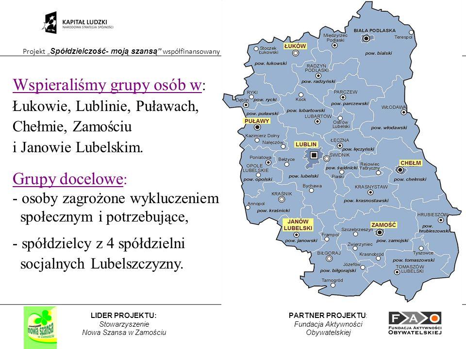 Projekt Spółdzielczość- moją szansą współfinansowany przez Unię Europejską w ramach Europejskiego Funduszu Społecznego PARTNER PROJEKTU: Fundacja Aktywności Obywatelskiej LIDER PROJEKTU: Stowarzyszenie Nowa Szansa w Zamościu Wspieraliśmy grupy osób w : Łukowie, Lublinie, Puławach, Chełmie, Zamościu i Janowie Lubelskim.