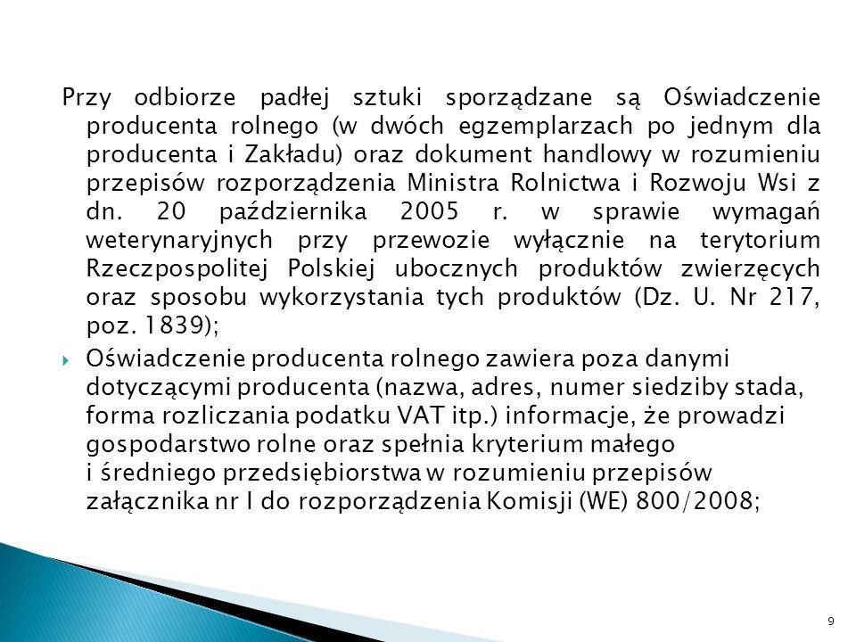 Przy odbiorze padłej sztuki sporządzane są Oświadczenie producenta rolnego (w dwóch egzemplarzach po jednym dla producenta i Zakładu) oraz dokument handlowy w rozumieniu przepisów rozporządzenia Ministra Rolnictwa i Rozwoju Wsi z dn.