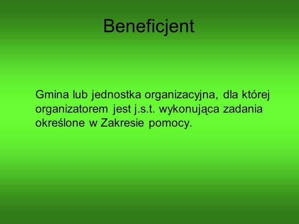 Beneficjent Gmina lub jednostka organizacyjna, dla której organizatorem jest j.s.t. wykonująca zadania określone w Zakresie pomocy.
