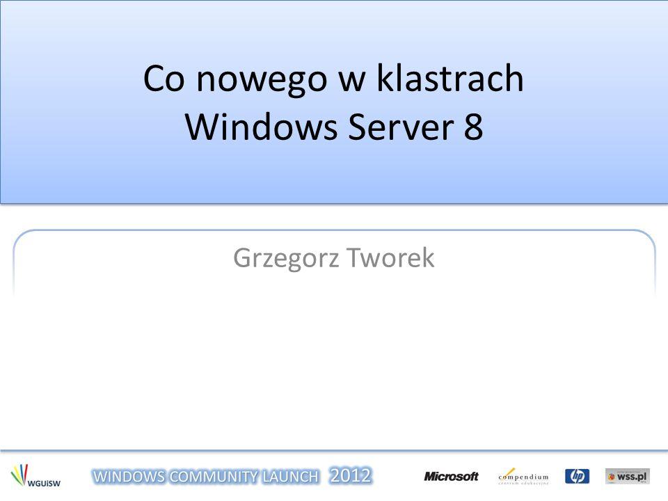 Co nowego w klastrach Windows Server 8 Grzegorz Tworek