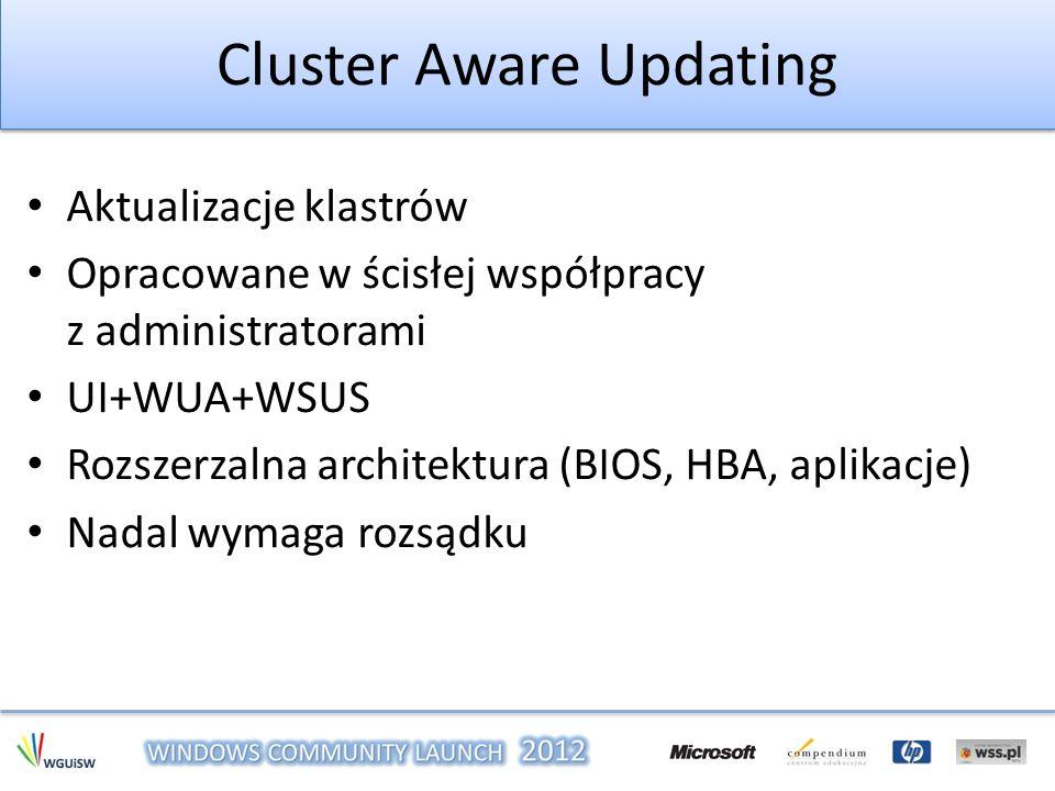 Cluster Aware Updating Aktualizacje klastrów Opracowane w ścisłej współpracy z administratorami UI+WUA+WSUS Rozszerzalna architektura (BIOS, HBA, apli