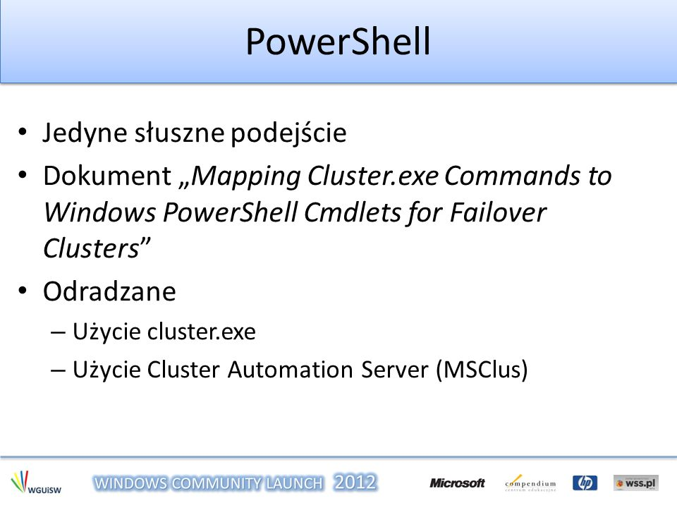 PowerShell Jedyne słuszne podejście Dokument Mapping Cluster.exe Commands to Windows PowerShell Cmdlets for Failover Clusters Odradzane – Użycie clust