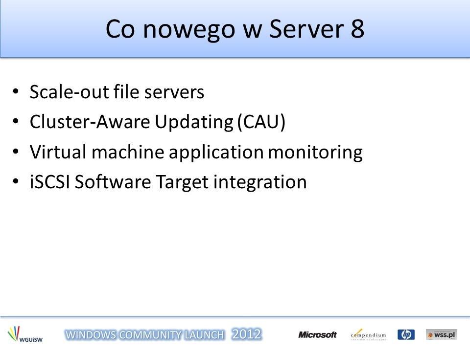 Co nowego w Server 8 Scale-out file servers Cluster-Aware Updating (CAU) Virtual machine application monitoring iSCSI Software Target integration