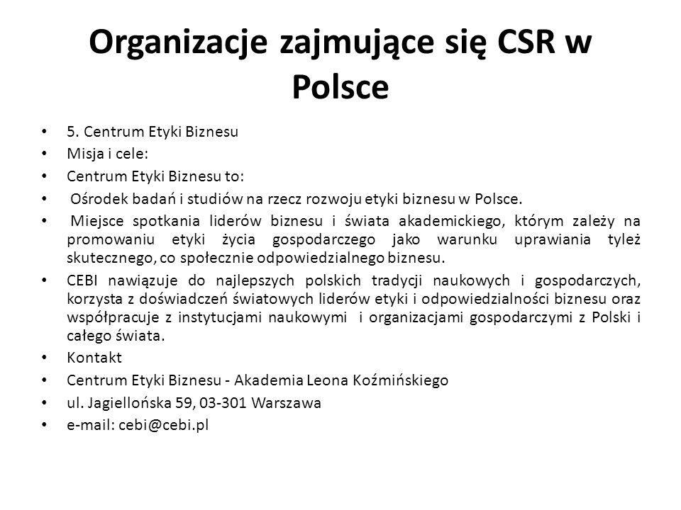 Organizacje zajmujące się CSR w Polsce 5. Centrum Etyki Biznesu Misja i cele: Centrum Etyki Biznesu to: Ośrodek badań i studiów na rzecz rozwoju etyki