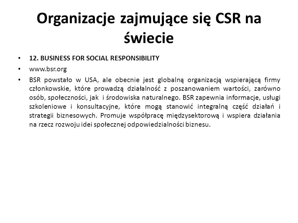 Organizacje zajmujące się CSR na świecie 12. BUSINESS FOR SOCIAL RESPONSIBILITY www.bsr.org BSR powstało w USA, ale obecnie jest globalną organizacją