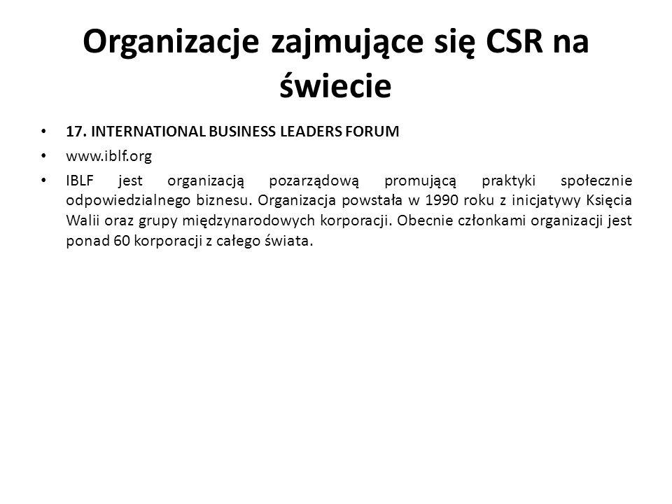 Organizacje zajmujące się CSR na świecie 17. INTERNATIONAL BUSINESS LEADERS FORUM www.iblf.org IBLF jest organizacją pozarządową promującą praktyki sp