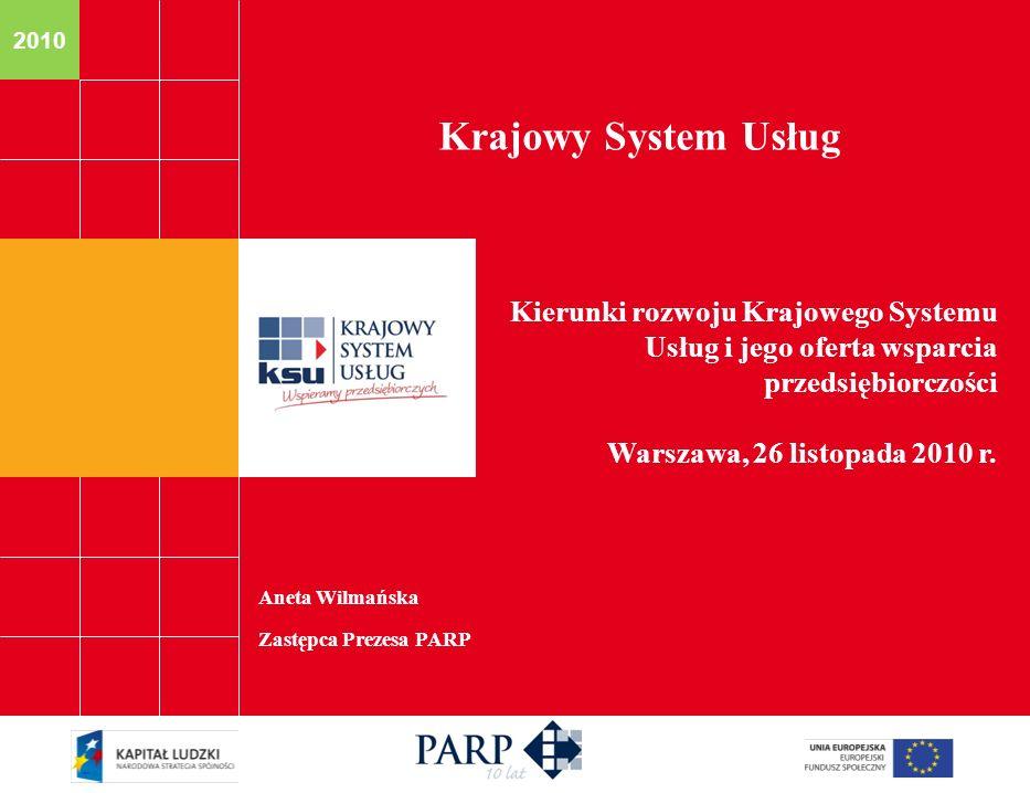 2010 Aneta Wilmańska Zastępca Prezesa PARP Krajowy System Usług Kierunki rozwoju Krajowego Systemu Usług i jego oferta wsparcia przedsiębiorczości War