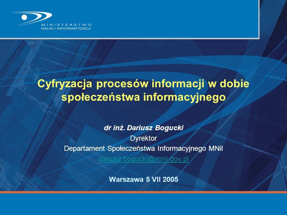 Cyfryzacja procesów informacji w dobie społeczeństwa informacyjnego dr inż. Dariusz Bogucki Dyrektor Departament Społeczeństwa Informacyjnego MNiI dar