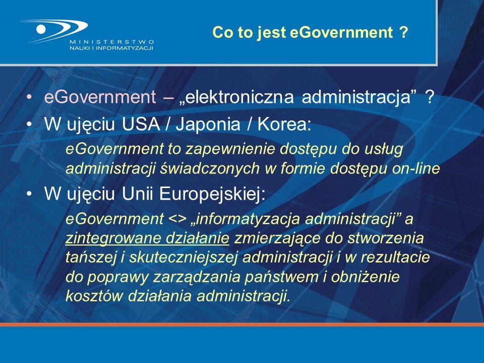 Co to jest eGovernment ? eGovernment – elektroniczna administracja ? W ujęciu USA / Japonia / Korea: eGovernment to zapewnienie dostępu do usług admin