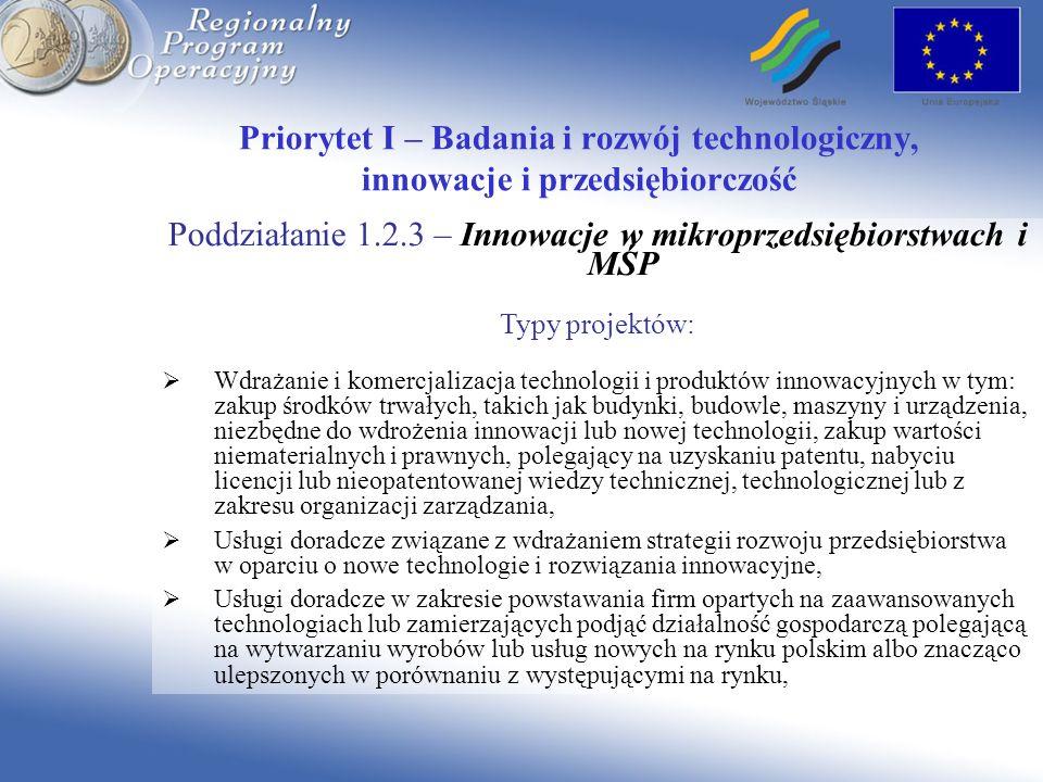 Poddziałanie 1.2.3 – Innowacje w mikroprzedsiębiorstwach i MŚP Typy projektów: Wdrażanie i komercjalizacja technologii i produktów innowacyjnych w tym: zakup środków trwałych, takich jak budynki, budowle, maszyny i urządzenia, niezbędne do wdrożenia innowacji lub nowej technologii, zakup wartości niematerialnych i prawnych, polegający na uzyskaniu patentu, nabyciu licencji lub nieopatentowanej wiedzy technicznej, technologicznej lub z zakresu organizacji zarządzania, Usługi doradcze związane z wdrażaniem strategii rozwoju przedsiębiorstwa w oparciu o nowe technologie i rozwiązania innowacyjne, Usługi doradcze w zakresie powstawania firm opartych na zaawansowanych technologiach lub zamierzających podjąć działalność gospodarczą polegającą na wytwarzaniu wyrobów lub usług nowych na rynku polskim albo znacząco ulepszonych w porównaniu z występującymi na rynku,
