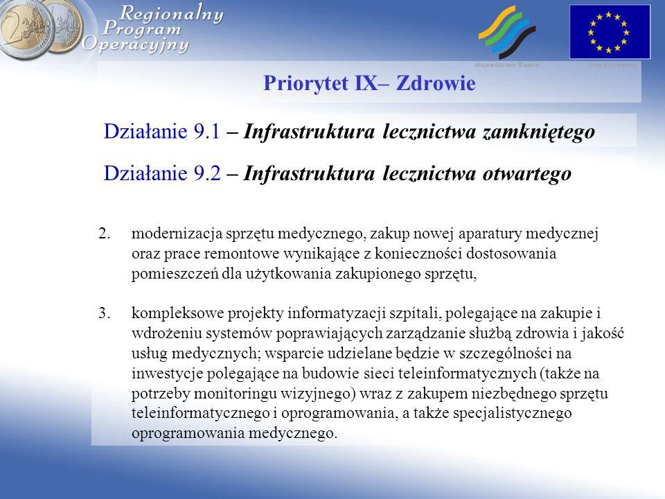 Działanie 9.1 – Infrastruktura lecznictwa zamkniętego Priorytet IX– Zdrowie 2.modernizacja sprzętu medycznego, zakup nowej aparatury medycznej oraz prace remontowe wynikające z konieczności dostosowania pomieszczeń dla użytkowania zakupionego sprzętu, 3.kompleksowe projekty informatyzacji szpitali, polegające na zakupie i wdrożeniu systemów poprawiających zarządzanie służbą zdrowia i jakość usług medycznych; wsparcie udzielane będzie w szczególności na inwestycje polegające na budowie sieci teleinformatycznych (także na potrzeby monitoringu wizyjnego) wraz z zakupem niezbędnego sprzętu teleinformatycznego i oprogramowania, a także specjalistycznego oprogramowania medycznego.