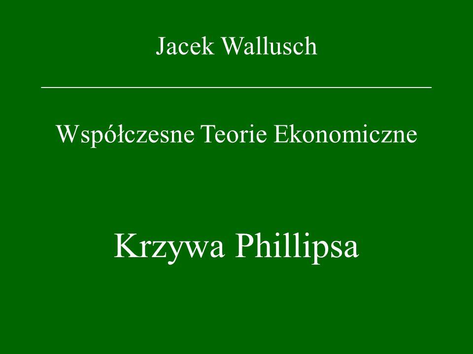 Jacek Wallusch _________________________________ Współczesne Teorie Ekonomiczne Krzywa Phillipsa