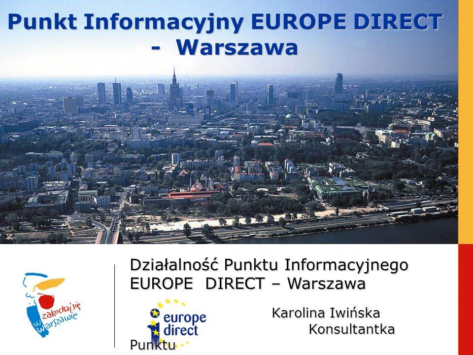 Punkt Informacyjny EUROPE DIRECT - Warszawa Działalność Punktu Informacyjnego EUROPE DIRECT – Warszawa Karolina Iwińska Konsultantka Punktu
