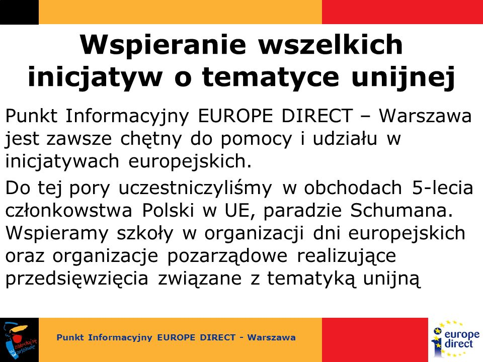 Wspieranie wszelkich inicjatyw o tematyce unijnej Punkt Informacyjny EUROPE DIRECT – Warszawa jest zawsze chętny do pomocy i udziału w inicjatywach europejskich.