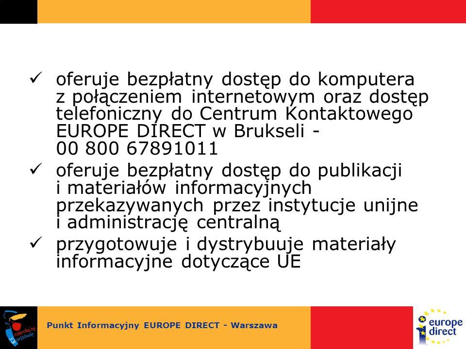 oferuje bezpłatny dostęp do komputera z połączeniem internetowym oraz dostęp telefoniczny do Centrum Kontaktowego EUROPE DIRECT w Brukseli - 00 800 67891011 oferuje bezpłatny dostęp do publikacji i materiałów informacyjnych przekazywanych przez instytucje unijne i administrację centralną przygotowuje i dystrybuuje materiały informacyjne dotyczące UE Punkt Informacyjny EUROPE DIRECT - Warszawa