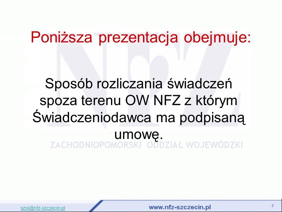 2 Poniższa prezentacja obejmuje: szoi@nfz-szczecin.pl Sposób rozliczania świadczeń spoza terenu OW NFZ z którym Świadczeniodawca ma podpisaną umowę.