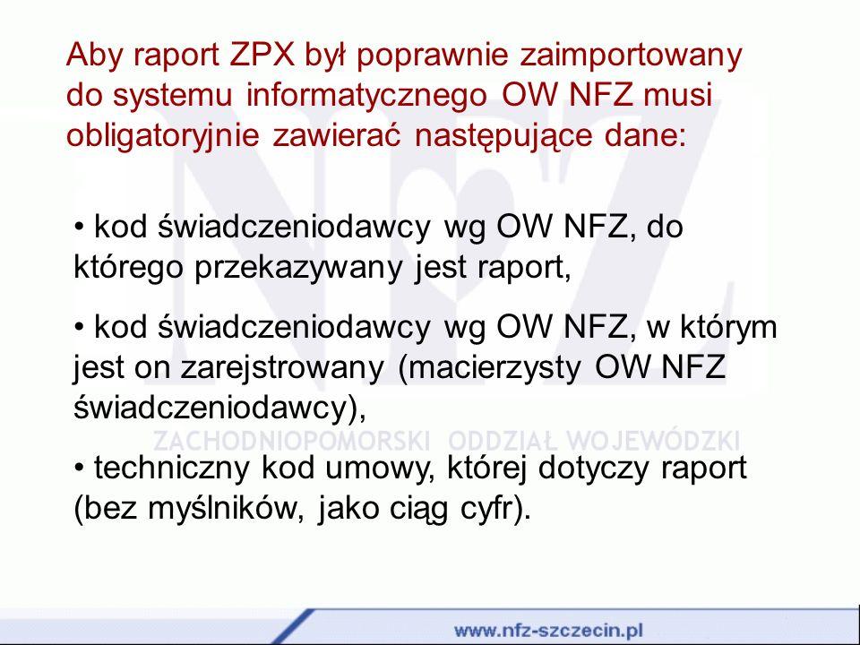 Aby raport ZPX był poprawnie zaimportowany do systemu informatycznego OW NFZ musi obligatoryjnie zawierać następujące dane: kod świadczeniodawcy wg OW