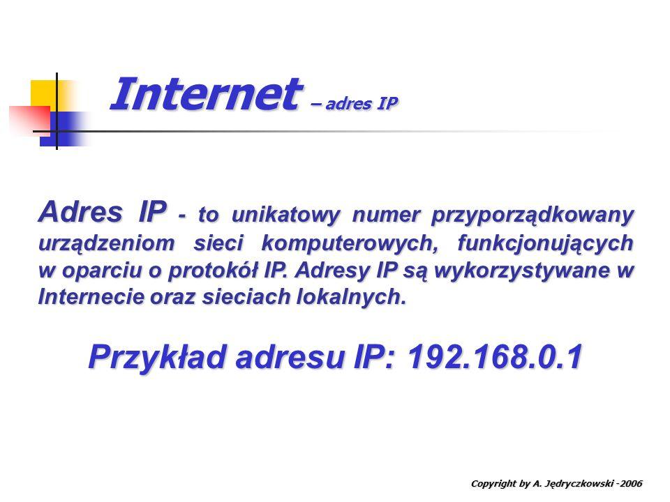 Internet – adres IP Copyright by A. Jędryczkowski -2006 Adres IP - to unikatowy numer przyporządkowany urządzeniom sieci komputerowych, funkcjonującyc