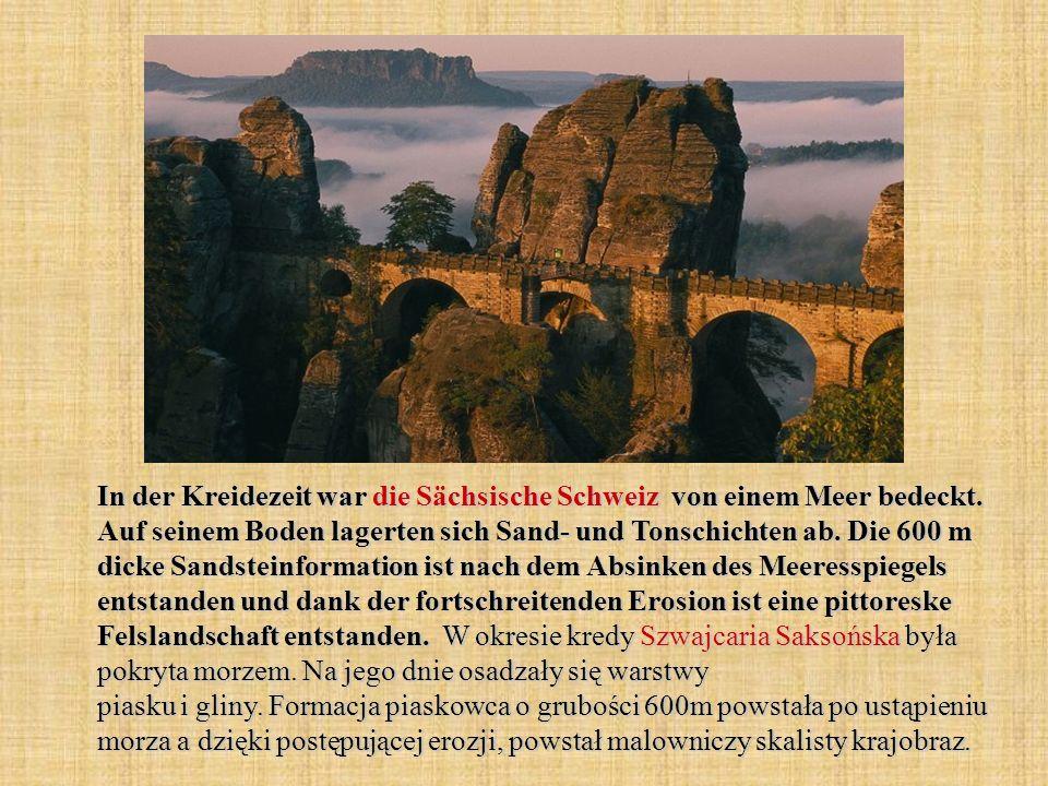 In der Kreidezeit war die Sächsische Schweiz von einem Meer bedeckt. Auf seinem Boden lagerten sich Sand- und Tonschichten ab. Die 600 m dicke Sandste