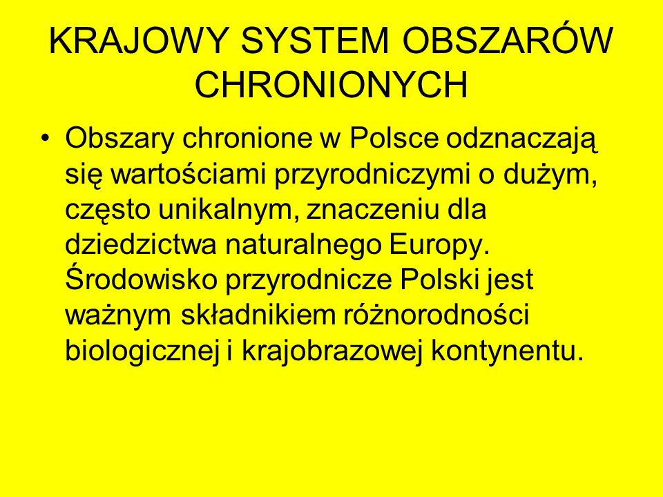 KRAJOWY SYSTEM OBSZARÓW CHRONIONYCH Do najcenniejszych obszarów przyrodniczych w Polsce, odznaczających się unikalnymi wartościami w skali europejskiej, należą m.in.: –Doliny rzek nizinnych o naturalnym charakterze krajobrazu (np.