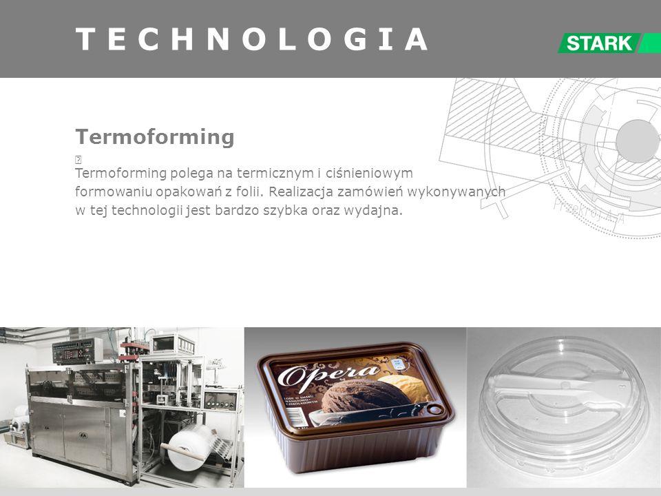 T E C H N O L O G I A Termoforming Termoforming polega na termicznym i ciśnieniowym formowaniu opakowań z folii. Realizacja zamówień wykonywanych w te