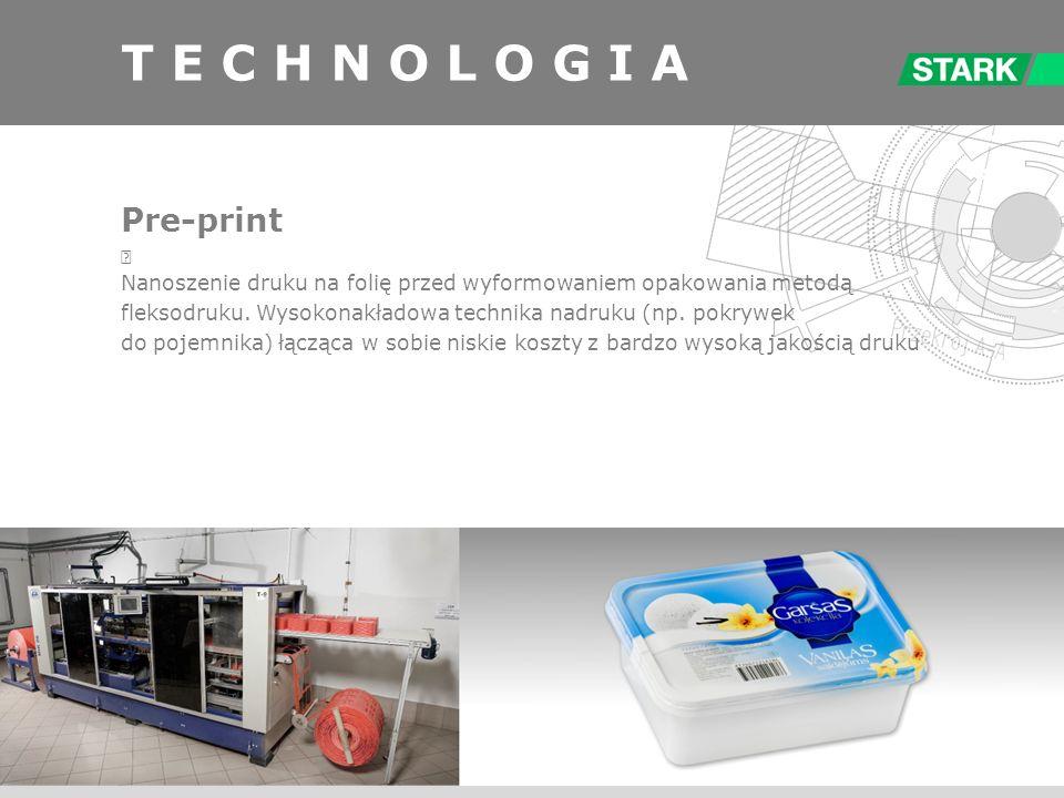 T E C H N O L O G I A Pre-print Nanoszenie druku na folię przed wyformowaniem opakowania metodą fleksodruku. Wysokonakładowa technika nadruku (np. pok