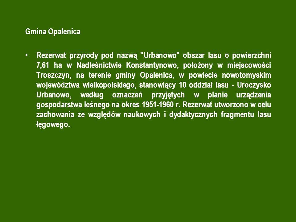 Gmina Opalenica Rezerwat przyrody pod nazwą Urbanowo obszar lasu o powierzchni 7,61 ha w Nadleśnictwie Konstantynowo, położony w miejscowości Troszczyn, na terenie gminy Opalenica, w powiecie nowotomyskim województwa wielkopolskiego, stanowiący 10 oddział lasu - Uroczysko Urbanowo, według oznaczeń przyjętych w planie urządzenia gospodarstwa leśnego na okres 1951-1960 r.