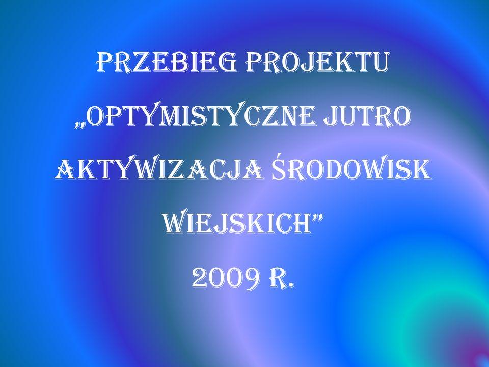 PRZEBIEG PROJEKTU OPTYMISTYCZNE JUTRO AKTYWIZACJA Ś RODOWISK WIEJSKICH 2009 r.
