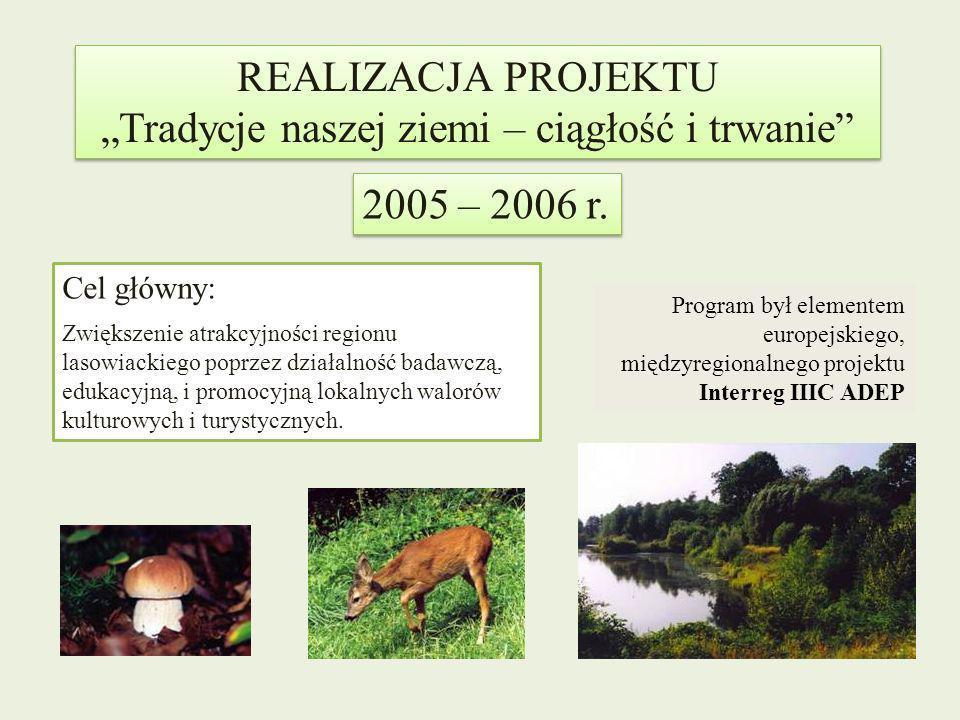REALIZACJA PROJEKTU Tradycje naszej ziemi – ciągłość i trwanie REALIZACJA PROJEKTU Tradycje naszej ziemi – ciągłość i trwanie 2005 – 2006 r. Cel główn