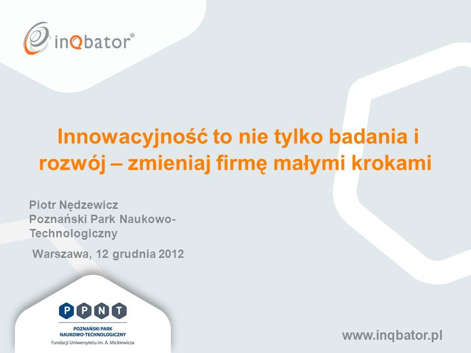 www.inqbator.pl Innowacyjność to nie tylko badania i rozwój – zmieniaj firmę małymi krokami Warszawa, 12 grudnia 2012 Piotr Nędzewicz Poznański Park N