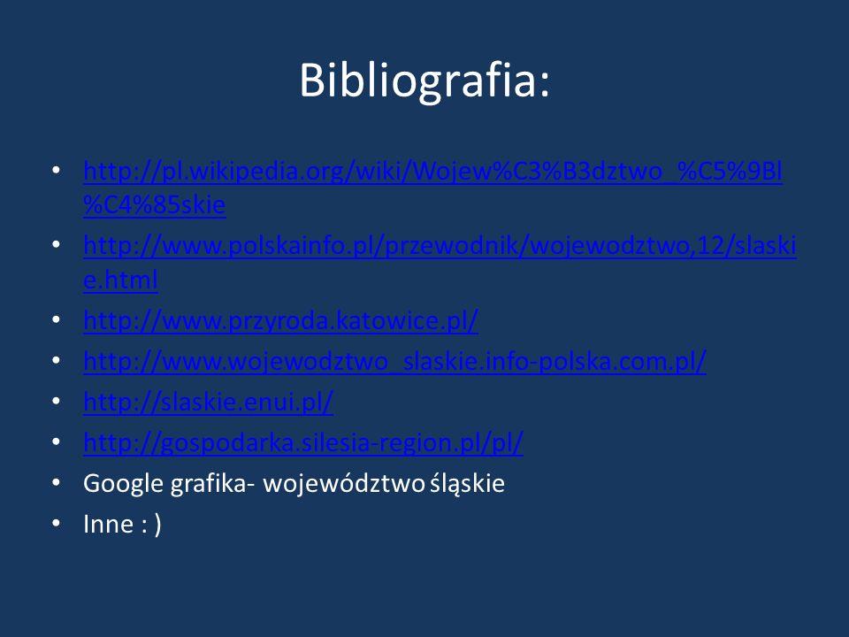 Bibliografia: http://pl.wikipedia.org/wiki/Wojew%C3%B3dztwo_%C5%9Bl %C4%85skie http://pl.wikipedia.org/wiki/Wojew%C3%B3dztwo_%C5%9Bl %C4%85skie http:/